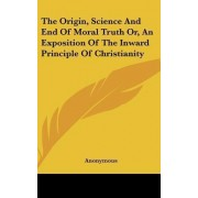 The Origin, Science and End of Moral Truth Or, an Exposition of the Inward Principle of Christianity by Anonymous