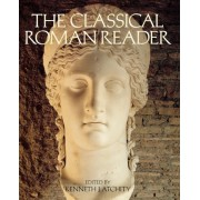 The Classical Roman Reader by Kenneth John Atchity