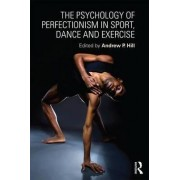 The Psychology of Perfectionism in Sport, Dance and Exercise by Andrew Hill