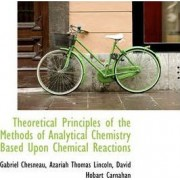 Theoretical Principles of the Methods of Analytical Chemistry Based Upon Chemical Reactions by Gabriel Chesneau