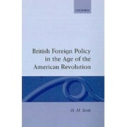 British Foreign Policy in the Age of the American Revolution by Lecturer in Modern History H M Scott