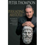 Persuading Aristotle: the Timeless Art of Persuasion in Business, Negotiaton and the Media by Peter Thompson