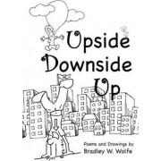 Upside Downside Up by Bradley W Wolfe
