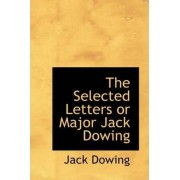 The Selected Letters or Major Jack Dowing by Jack Dowing