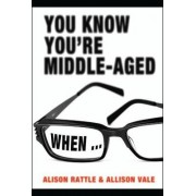 You Know You're Middle-Aged When... by Alison Rattle