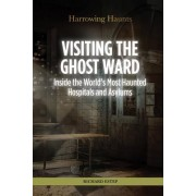 Visiting the Ghost Ward: Inside the World's Most Haunted Hospitals and Asylums
