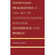 Confucian Pragmatism as the Art of Contextualizing Personal Experience and World by Haiming Wen