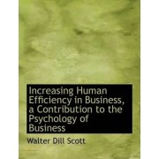 Increasing Human Efficiency in Business, a Contribution to the Psychology of Business by Walter Dill Scott