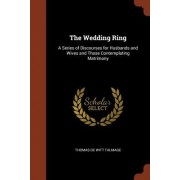 The Wedding Ring: A Series of Discourses for Husbands and Wives and Those Contemplating Matrimony