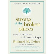 Strong at the Broken Places: Voices of Illness, A Chorus of Hope by Richard M Cohen