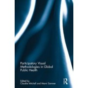 Participatory Visual Methodologies in Global Public Health by Claudia Mitchell