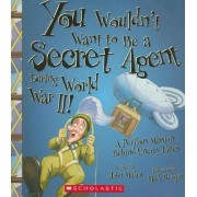 You Wouldn't Want to Be a Secret Agent During World War II! by John Malam