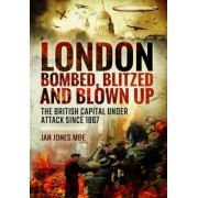 London: Bombed, Blitzed and Blown Up by Ian Jones