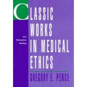 Classic Works in Medical Ethics by Gregory E. Pence