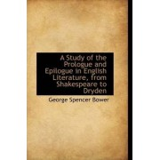 A Study of the Prologue and Epilogue in English Literature, from Shakespeare to Dryden by George Spencer Bower