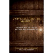 Universal Truths Manual: Awaken to Who You Truly Are and Create Your Heaven on Earth
