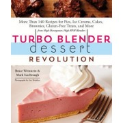 Turbo Blender Dessert Revolution: 170 Recipes for Pies, Ice Creams, Cakes, Brownies, Gluten-Free Treats, and More from High-Horsepower, High-RPM Blend