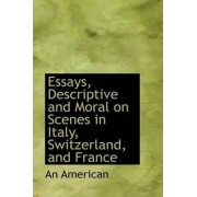 Essays, Descriptive and Moral on Scenes in Italy, Switzerland, and France by An American