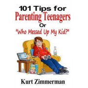 101 Tips for Parenting Teenagers or Who Messed Up My Kid? by Kurt Zimmerman