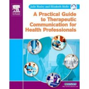 A Practical Guide to Therapeutic Communication for Health Professionals by Julie B. Hosley