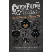 Cryptofiction - Volume III - A Collection of Fantastical Short Stories of Sea Monsters, Were-Wolves, and Other Mysterious Creatures - Including Tales by Algernon Blackwood, Robert W. Chambers, M. R. James, and Many Others (Cryptofiction Classics) by Vario