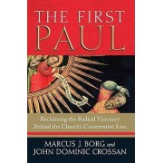 The First Paul: Reclaiming the Radical Visionary Behind the Church's Conservative Icon by Marcus J Borg