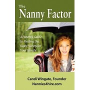 The Nanny Factor, a Parent's Guide to Finding the Right Nanny for Your Family by Candi Wingate