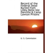 Record of the Federal Dead Buried from Libby Belle Isle Danville & Camp Lawton Prisons by U S Commission