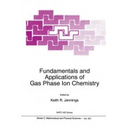 Fundamentals and Applications of Gas Phase Ion Chemistry: Proceedings of the NATO Advanced Study Institute, Grainau, Germany, 7-8 August 1995 by K. R. Jennings
