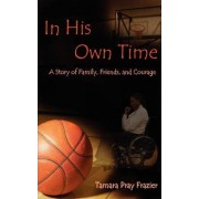 In His Own Time a Story of Family, Friends and Courage by Tamara Pray Frazier