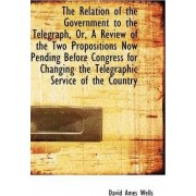 The Relation of the Government to the Telegraph, Or, a Review of the Two Propositions Now Pending Be by David Ames Wells