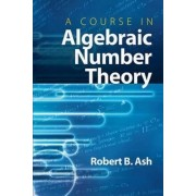 A Course in Algebraic Number Theory by Robert B. Ash