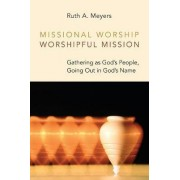 Missional Worship, Worshipful Mission by Ruth A. Meyers