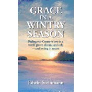Grace in a Wintry Season: Feeling Our Creator's Love in a World Grown Distant and Cold - And Loving in Return