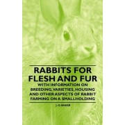 Rabbits for Flesh and Fur - With Information on Breeding, Varieties, Housing and Other Aspects of Rabbit Farming on a Smallholding by J. O. Baker