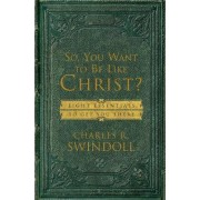 So, You Want to be Like Christ? by Charles R. Swindoll