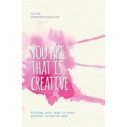 You Are. That Is. Creative: Finding Your Way to Your Greater Creative Self