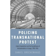 Policing Transnational Protest: Liberal Imperialism and the Surveillance of Anti-Colonialists in Europe, 1905-1945