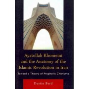 Ayatollah Khomeini and the Anatomy of the Islamic Revolution in Iran by Dustin Byrd