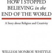 How I Stopped Believing in the End of the World by William Monroe Whittle