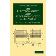The Electromagnet and Electromagnetic Mechanism by Silvanus Phillips Thompson