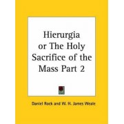 Hierurgia or the Holy Sacrifice of the Mass Vol. II (1900): v. II by Daniel Rock