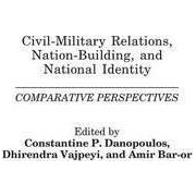 Civil-Military Relations, Nation Building, and National Identity by Constantin P. Danopoulos