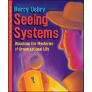 Seeing Systems. Unlocking the Mysteries of Organizational Life by Barry Oshry