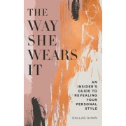 The Way She Wears It: The Ultimate Insider's Guide to Finding Your Personal Style