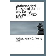 Mathematical Theses of Junior and Senior Classes, 1782-1839 by Badger Henry C (Henry Clay)