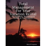 Total Management for Your Vacation Rental - An Organizer, Bookkeeping System & Tax Preparer by Marie R Ferguson