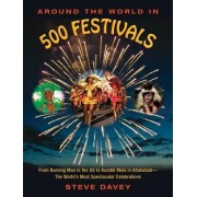Around the World in 500 Festivals: From Burning Man in the Us to Kumbh Mela in Allahabad--The World's Most Spectacular Celebrations