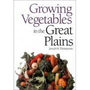 Growing Vegetables in the Great Plains by Joseph R. Thomasson