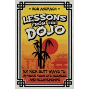 Lessons from the Dojo: 101 Kick Butt Ways to Improve Your Life, Business and Relationships